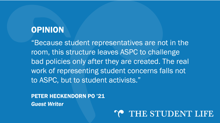 """Because student representatives are not in the room, this structure leaves ASPC to challenge bad policies only after they are created. The real work of representing student concerns falls not to ASPC, but to student activists."" — guest writer Peter Heckendorn PO '21"
