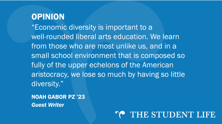 """Economic diversity is important to a well-rounded liberal arts education. We learn from those who are most unlike us, and in a small school environment that is composed so fully of the upper echelons of the American aristocracy, we lose so much by having so little diversity."" — Noah Gabor PZ '23"
