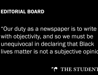"""A black background with white text that reads: """"EDITORIAL BOARD: """"Our duty as a newspaper is to write with objectivity, and so we must unequivocal in declaring that Black lives matter is not a subjective opinion."""""""