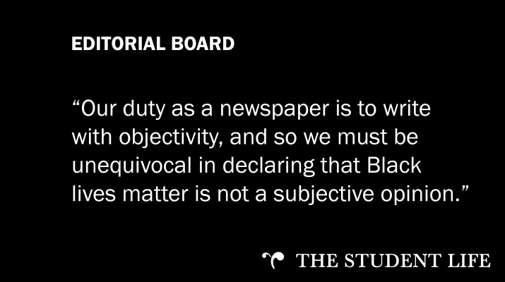 "A black background with white text that reads: ""EDITORIAL BOARD: ""Our duty as a newspaper is to write with objectivity, and so we must unequivocal in declaring that Black lives matter is not a subjective opinion."""