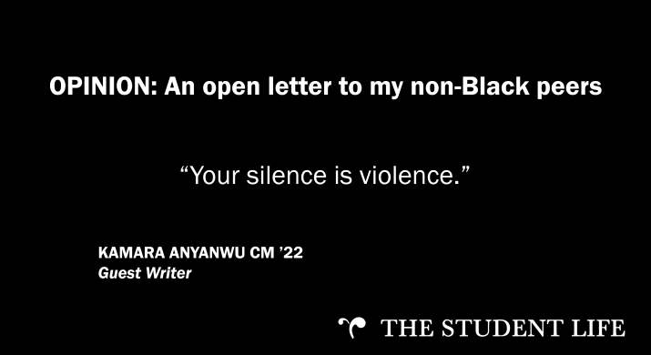 """""""An open letter to my non-Black peers: Your silence is violence."""" — Kamara Anyanwu CM '22"""