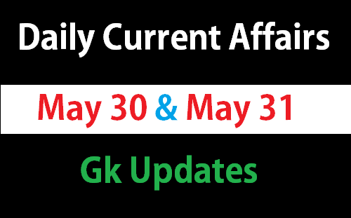 Current Affairs May 30, 31 – Daily Gk Updates