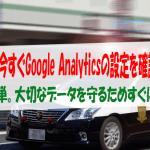 【至急確認】今すぐGoogle Analyticsの設定を確認しよう!! 設定は簡単。大切なデータを守るためすぐに行動を!!