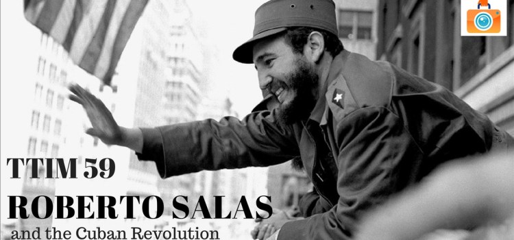 TTIM 59 – Roberto Salas and the Cuban Revolution