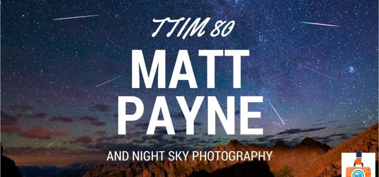 TTIM 80 – Matt Payne and Night Sky Photography