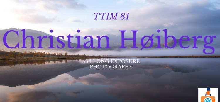 TTIM 81 – Chris Hoiberg and Long Exposure Photography