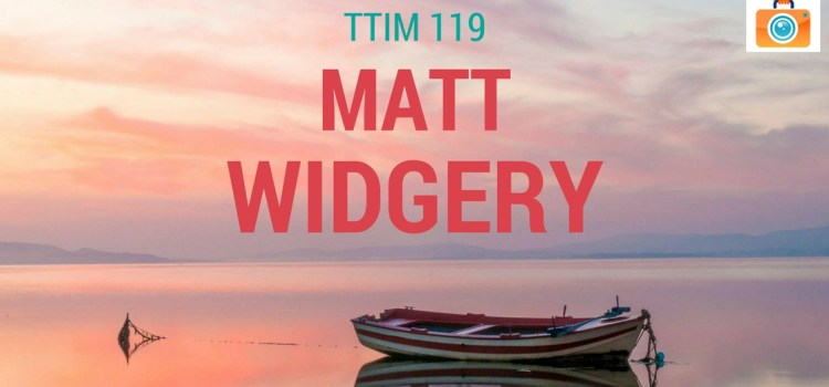 TTIM 119 – Matt Widgery