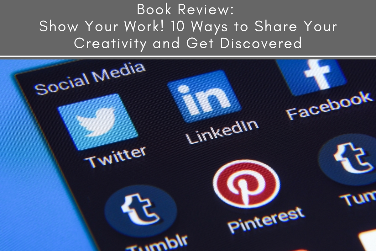 Book Review: Show Your Work! 10 Ways to Share Your Creativity and Get Discovered