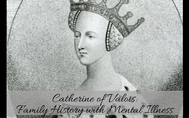 Catherine of Valois: Family History with Mental Illness