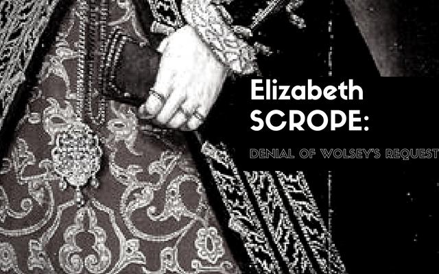 Elizabeth Scrope: Denial of Wolsey's Request