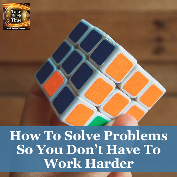 How To Solve Problems So You Don't Have To Work Harder