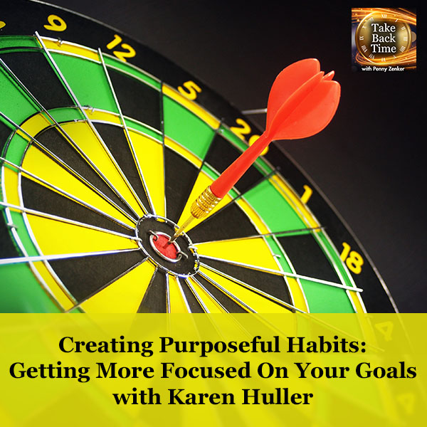 Creating Purposeful Habits: Getting More Focused On Your Goals with Karen Huller