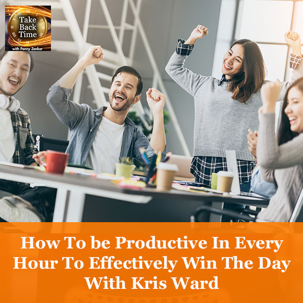 How To be Productive In Every Hour To Effectively Win The Day With Kris Ward