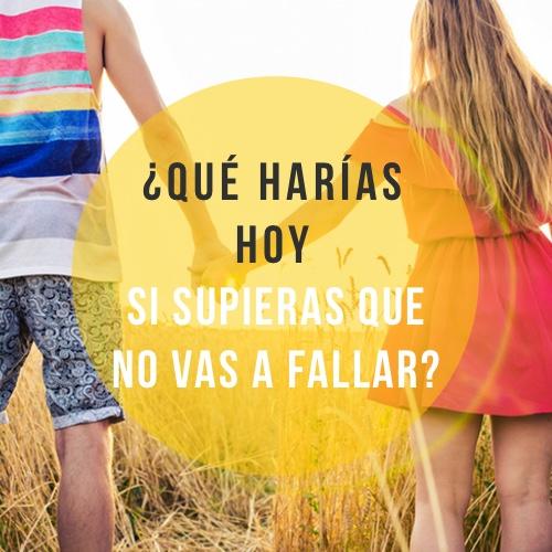 ¿Qué harías hoy si supieras que no vas a fallar?