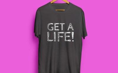 Get a life! – Skaffa dig ett liv!