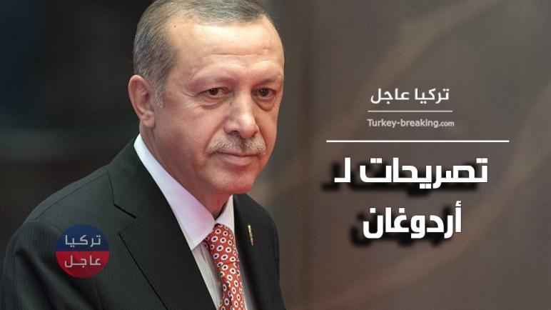 تصريحات عاجلة للرئيس التركي رجب طيب أردوغان