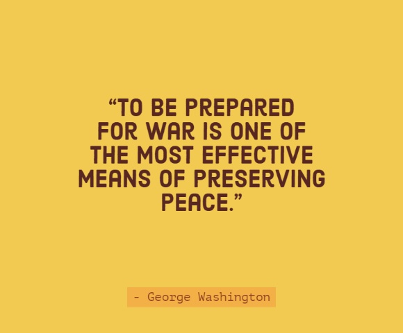 """To be prepared for war is one of the most effective means of preserving peace."""
