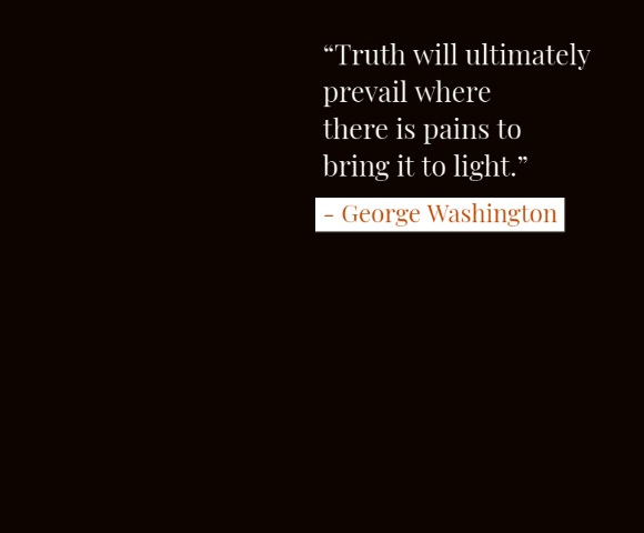 "Famous George Washington Quotes  ""Truth will ultimately prevail where there is pains to bring it to light."""