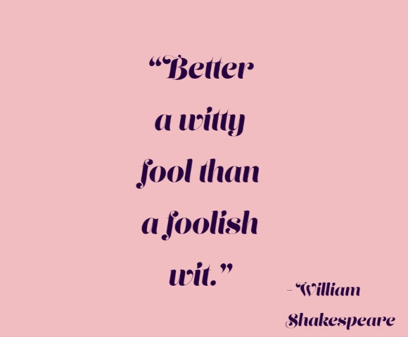 Better a witty fool than a foolish wit