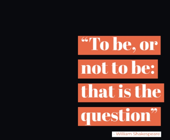 Shakespeare Quotes for inspiration To be, or not to be: that is the question.