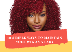 10 Simple Ways To Maintain Your Wig As A Lady