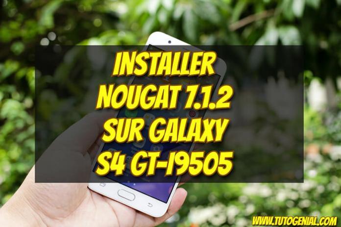 Installer Android Nougat 7.1.2 sur Samsung Galaxy S4 !