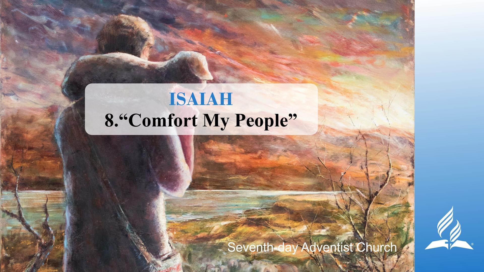 8.COMFORT MY PEOPLE – ISAIAH   Pastor Kurt Piesslinger, M.A.