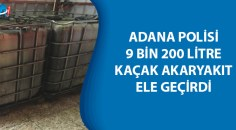 Adana'da kaçak akaryakıt ele geçirildi