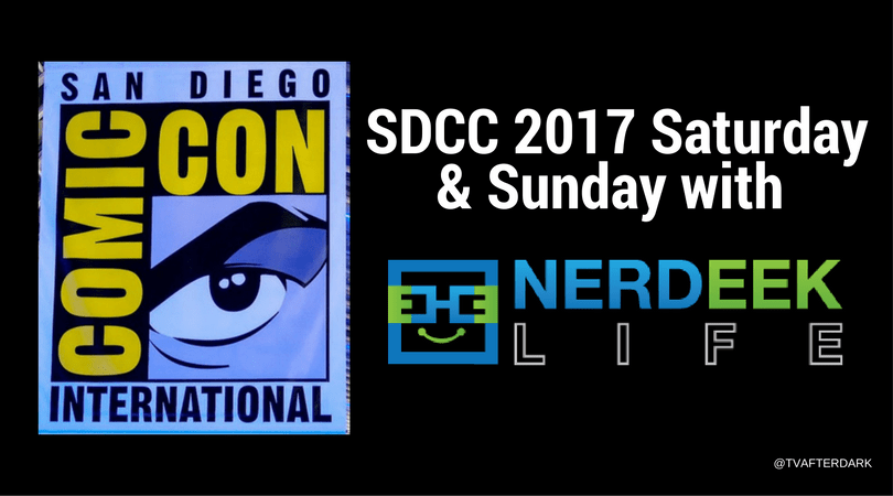 SDCC 2017 with NERDEEK LIFE: Saturday & Sunday