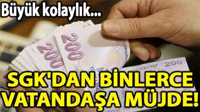 SGK'DAN BİNLERCE VATANDAŞA MÜJDE!