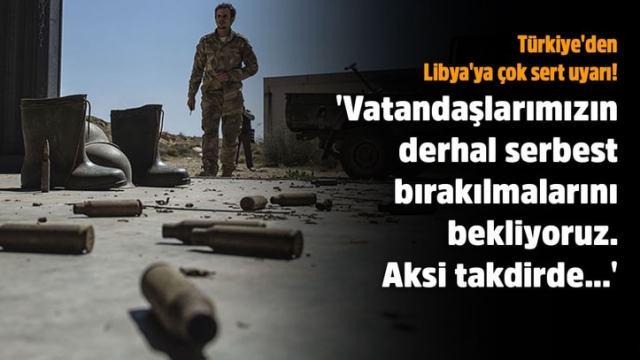 Türkiye'den Libya'ya çok sert uyarı!.. 'Vatandaşlarımızın derhal serbest bırakılmalarını bekliyoruz. Aksi takdirde…'