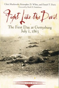 Fight like the Devil: The First Day at Gettysburg July 1, 1863 By Chris Mackowski, Kristopher White, Daniel Davis