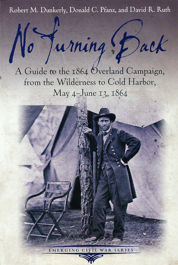 No Turning Back: A Guide to the 1864 Overland Campaign, from the Wilderness to Cold Harbor, May 4 - June 13, 1864