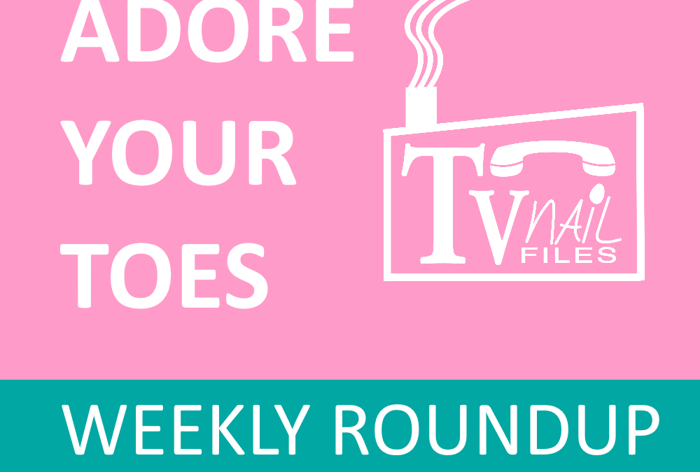 ADORE YOUR TOES: Weekly Roundup – 4/12-18/2020
