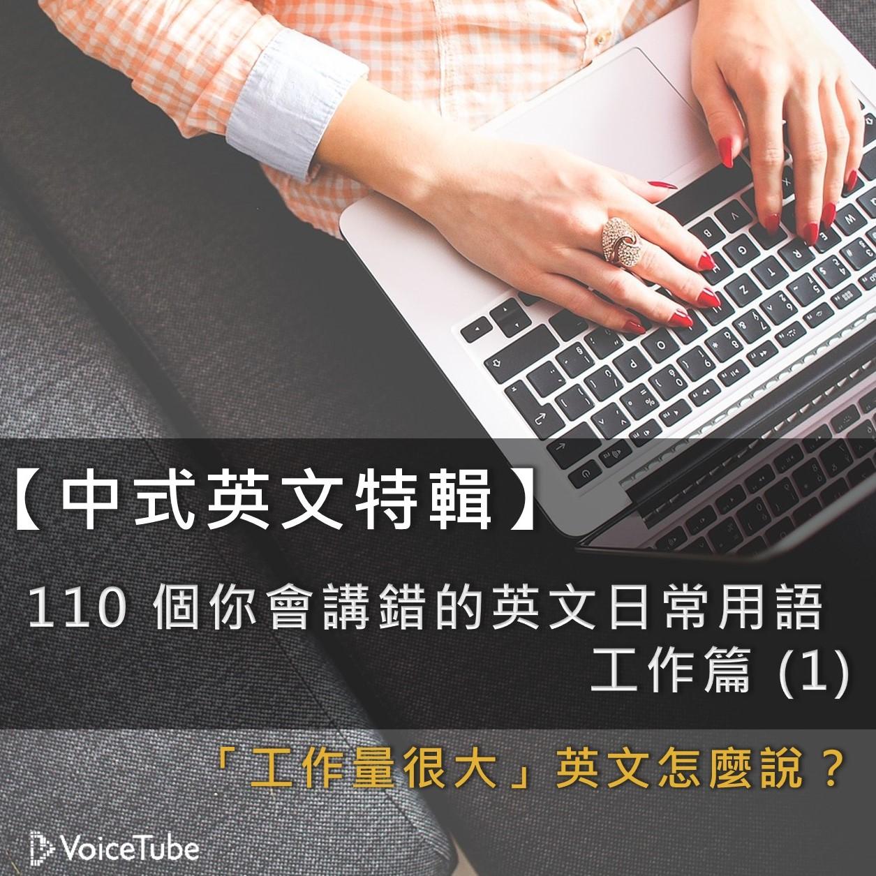 「工作量很大」英文怎麼說? 【中式英文特輯】150 個你會講錯的英文日常用語--工作篇 (1)