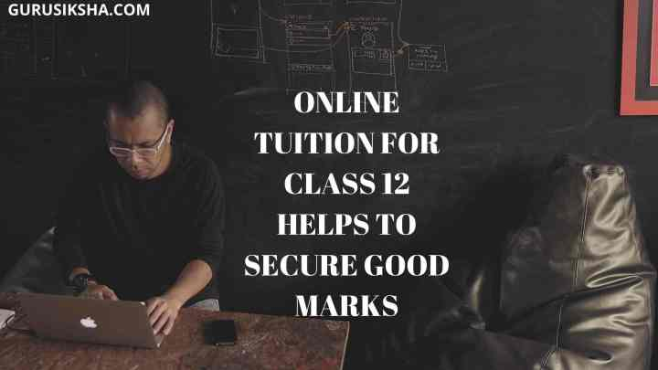 Online Tuition For Class 12 Helps To Secure Good Marks In The Board Exam