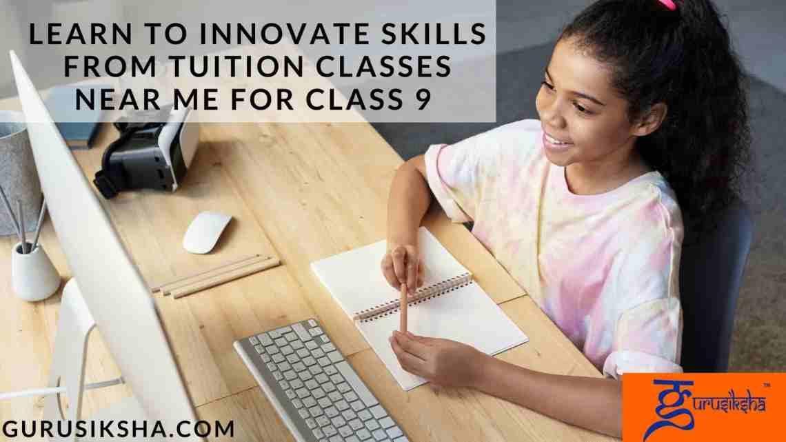 Learn To Innovate Skills From Tuition Classes Near Me For Class 9