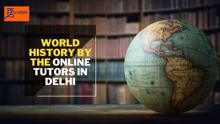More about world history by the online tutors in Delhi