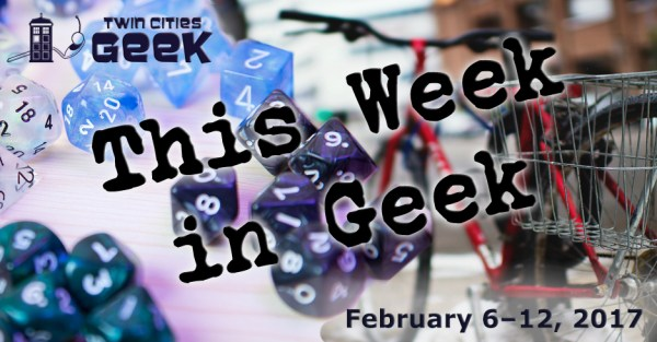 This Week in Geek: Events for 2/6/17-2/12/17.