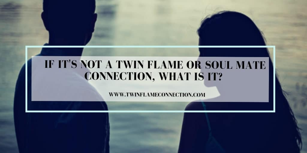 If it's Not a Twin Flame or Soul Mate Connection, What is it?