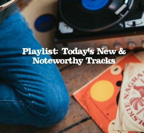 Playlist: Today's New & Noteworthy Tracks