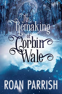The Remaking of Corbin Wale by Roan Parrish: Exclusive Guest Post, Blog Tour with Giveaway