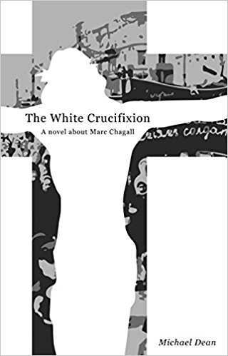 The White Crucifixion, A novel about Marc Chagall,by Michael Dean