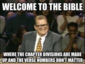 Welcome to the Bible - Where the Chapter divisions are made up and the verse numbers don't matter