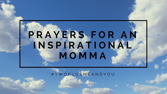 Prayers for an Inspirational Momma | twoplusmeandyou.com
