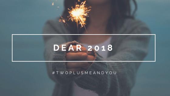 Dear 2018 | twoplusmeandyou.com