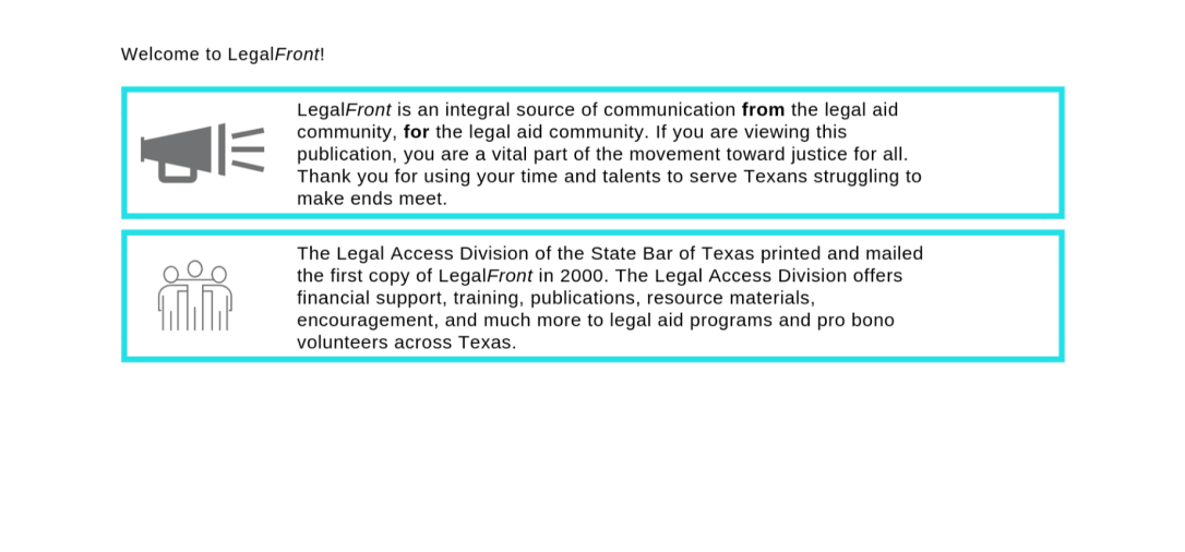 LegalFront is an integral source of communication from the legal aid community, for the legal aid community. If you are viewing this publication, you are a vital part of the movement toward justice for all. Thank you for using your time and talents to serve Texans struggling to make ends meet. The Legal Access Division of the State Bar of Texas printed and mailed the first copy of LegalFront in 2000. The Legal Access Division offers financial support, training, publications, resource materials, encouragement, and much more to the legal aid programs and pro bono volunteers across Texas.