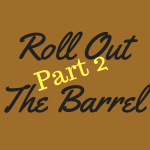 Roll out the Barrel, Part 2