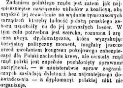 Zadaniem polskiego rządu jest zatem jak najspieszniejsze nawiązanie układów z koalicyą, aby uzyskać jej zezwolenie na wydanie tymczasowych zarządzeń, któreby ludność polską pruskiego zaboru uspokoiły co do jej przyszłych losów. W tym celu potrzebna jest szeroka, rozumna i zręczna akcya dyplomatyczna, która wyzyskując korzystny polityczny moment, mogłaby jeszcze przed zwołaniem kongresu pokojowego zabezpieczyć dla Polski zachodnie kresy, ale niestety rząd polski jest zupełnie pochłonięty sprawami partyjnemi - w ministerstwie spraw zagranicznych zasiadają dyletanci bez najmniejszego doświadczenia - a dyplomacyi polskiej nikt nie organizuje.