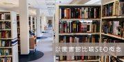 SEO是什麼?【新手秒懂】以圖書館完整比喻SEO概念